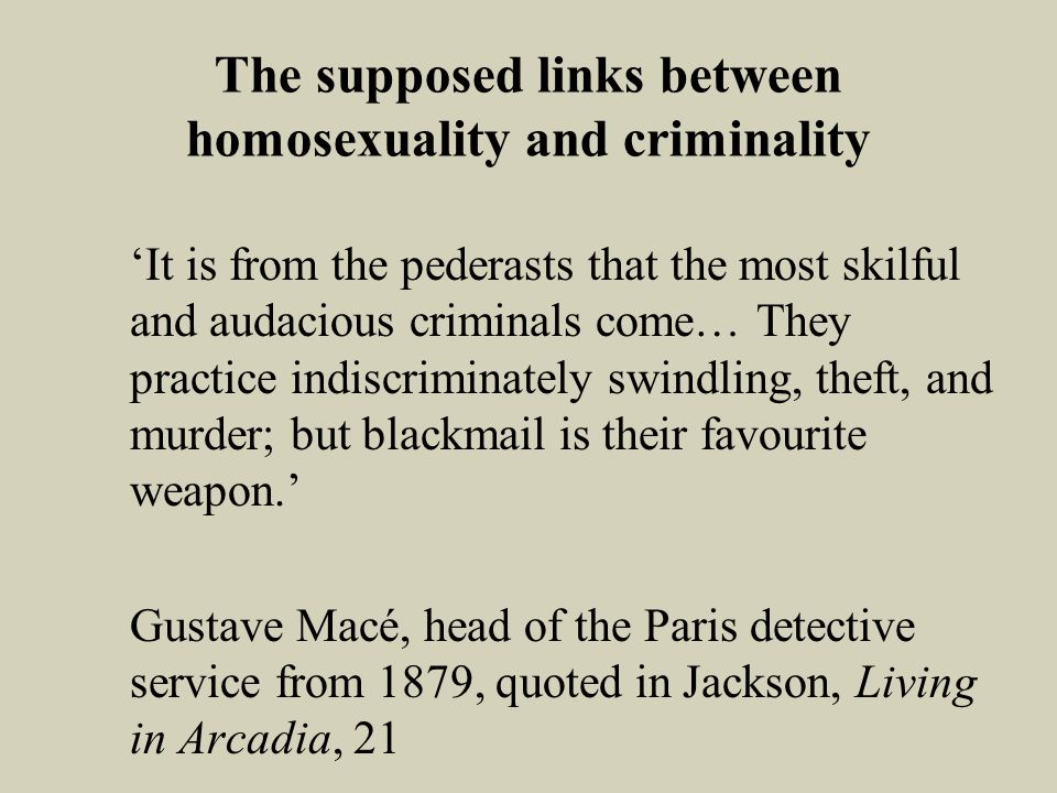 The supposed links between homosexuality and criminality It is from the pederasts that the most skilful and audacious criminals come… They practice indiscriminately swindling, theft, and murder; but blackmail is their favourite weapon.