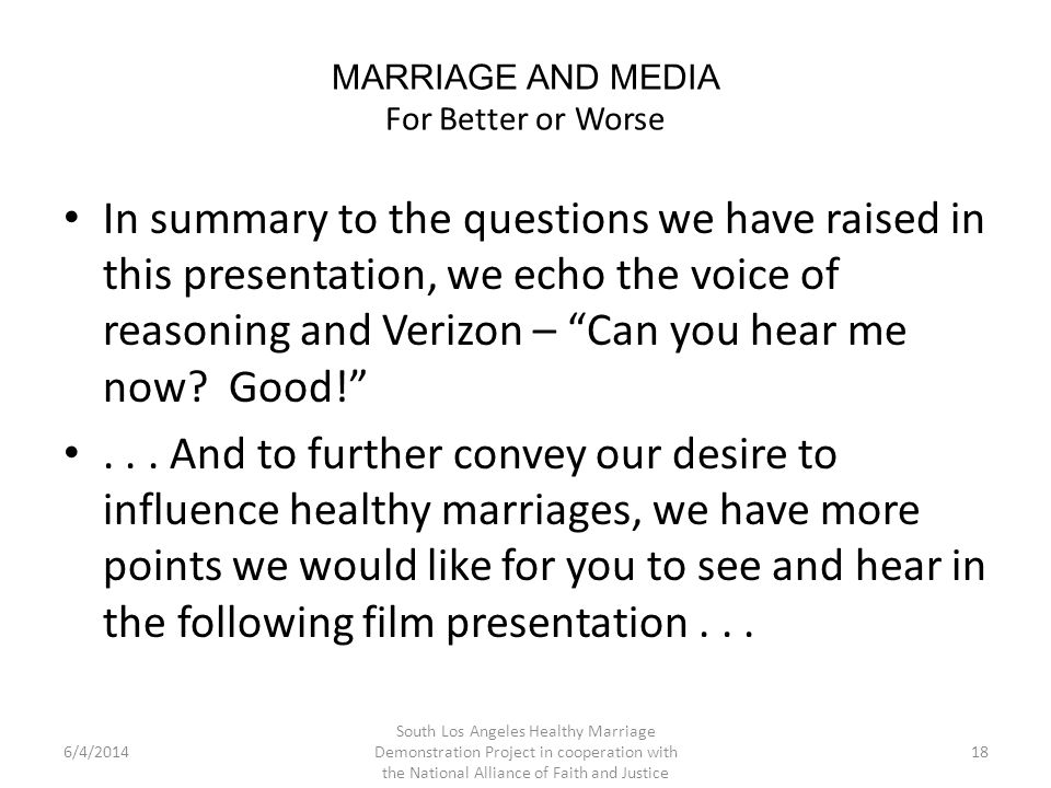 MARRIAGE AND MEDIA For Better or Worse In summary to the questions we have raised in this presentation, we echo the voice of reasoning and Verizon – Can you hear me now.