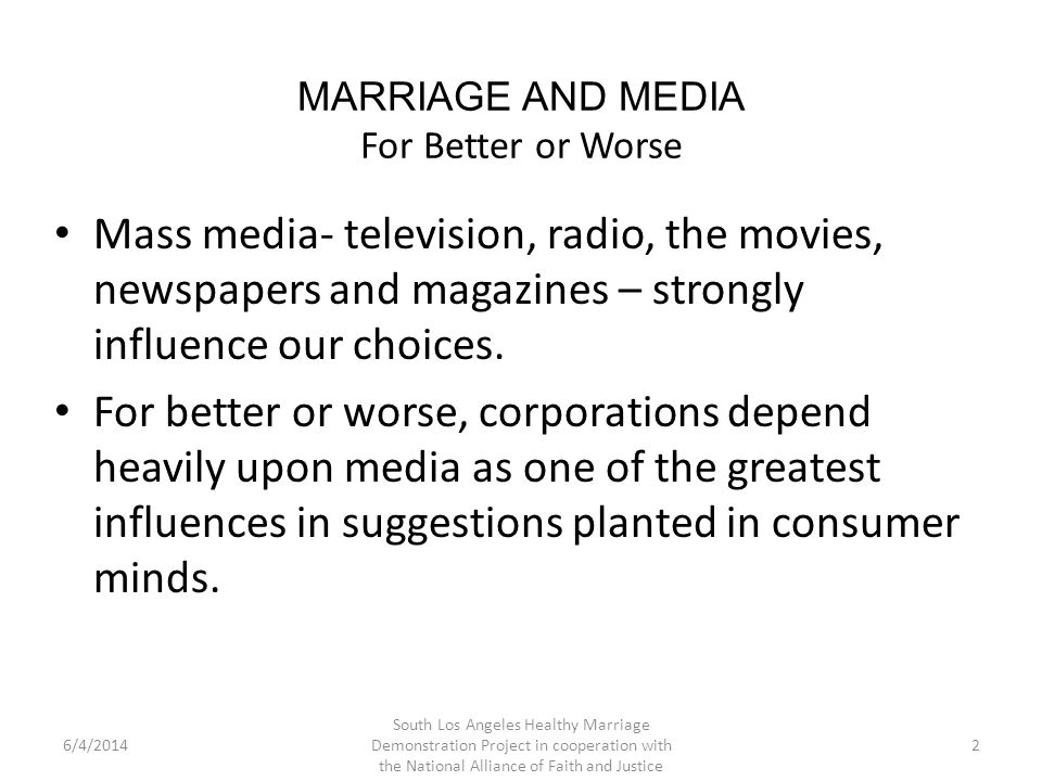MARRIAGE AND MEDIA For Better or Worse As catchy advertising, documentaries, and intense dram have all been used to reach key audiences, the South Los Angeles Healthy Marriage Demonstration Project has crafted an M&M Campaign, to include slogans and messages to follow in this presentation, public service announcements, and specialized film in our outreach to multiple generations.