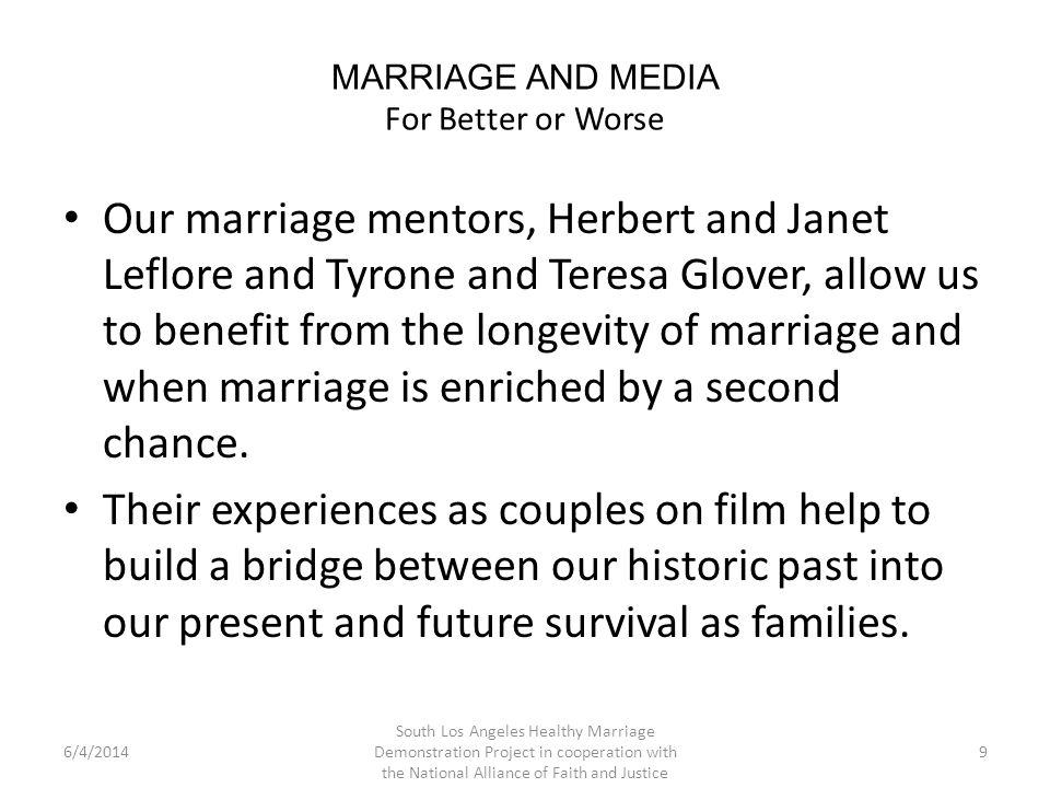 MARRIAGE AND MEDIA For Better or Worse Our marriage mentors, Herbert and Janet Leflore and Tyrone and Teresa Glover, allow us to benefit from the longevity of marriage and when marriage is enriched by a second chance.
