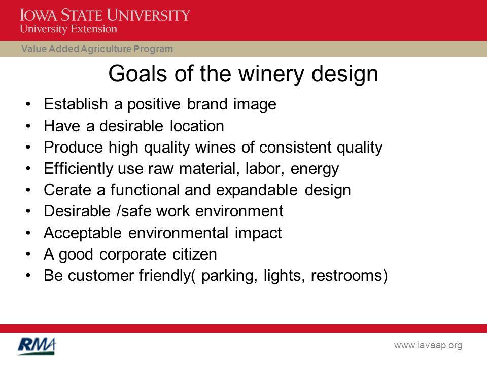 Value Added Agriculture Program www.iavaap.org Goals of the winery design Establish a positive brand image Have a desirable location Produce high quality wines of consistent quality Efficiently use raw material, labor, energy Cerate a functional and expandable design Desirable /safe work environment Acceptable environmental impact A good corporate citizen Be customer friendly( parking, lights, restrooms)