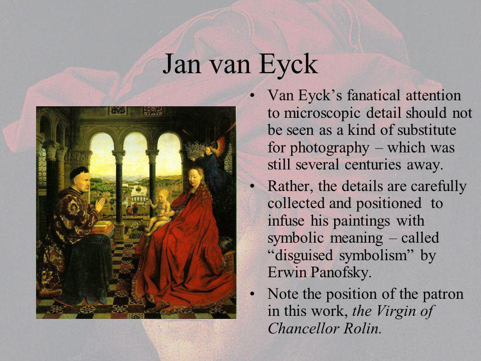 Jan van Eyck Van Eycks fanatical attention to microscopic detail should not be seen as a kind of substitute for photography – which was still several centuries away.