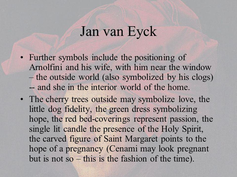 Jan van Eyck Further symbols include the positioning of Arnolfini and his wife, with him near the window – the outside world (also symbolized by his clogs) -- and she in the interior world of the home.