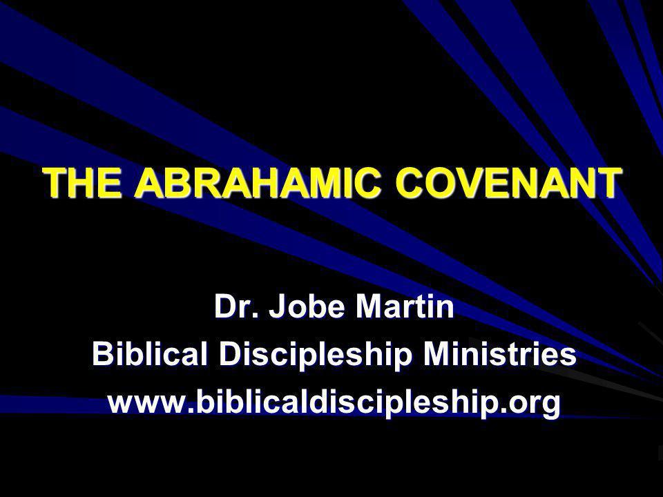 THE ABRAHAMIC COVENANT Dr. Jobe Martin Biblical Discipleship Ministries www.biblicaldiscipleship.org