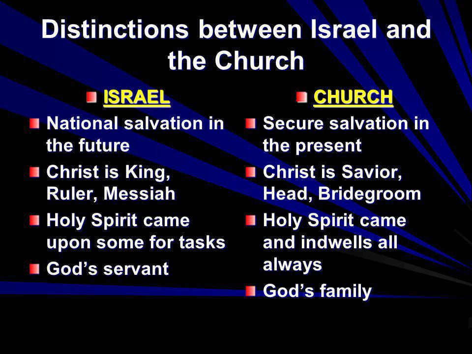 Distinctions between Israel and the Church ISRAEL National salvation in the future Christ is King, Ruler, Messiah Holy Spirit came upon some for tasks