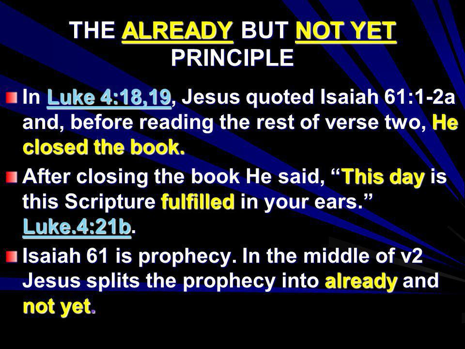 THE ALREADY BUT NOT YET PRINCIPLE In Luke 4:18,19, Jesus quoted Isaiah 61:1-2a and, before reading the rest of verse two, He closed the book. After cl