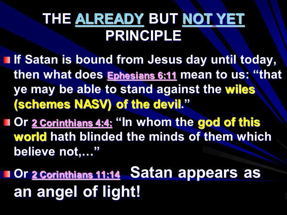 THE ALREADY BUT NOT YET PRINCIPLE If Satan is bound from Jesus day until today, then what does Ephesians 6:11 mean to us: that ye may be able to stand