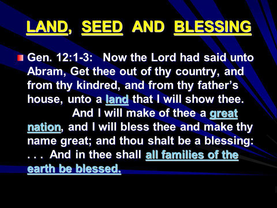 LAND, SEED AND BLESSING Gen. 12:1-3: Now the Lord had said unto Abram, Get thee out of thy country, and from thy kindred, and from thy fathers house,