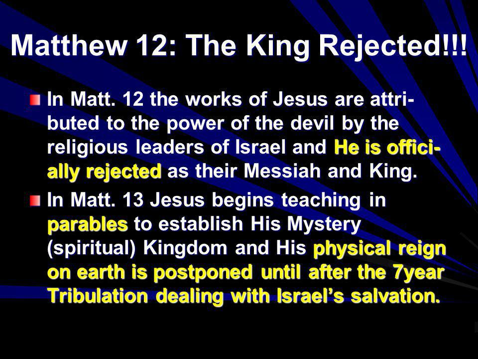 Matthew 12: The King Rejected!!! In Matt. 12 the works of Jesus are attri- buted to the power of the devil by the religious leaders of Israel and He i