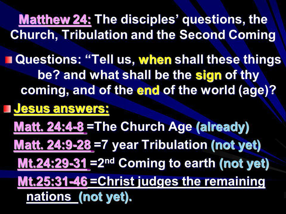 Matthew 24: The disciples questions, the Church, Tribulation and the Second Coming Questions: Tell us, when shall these things be? and what shall be t