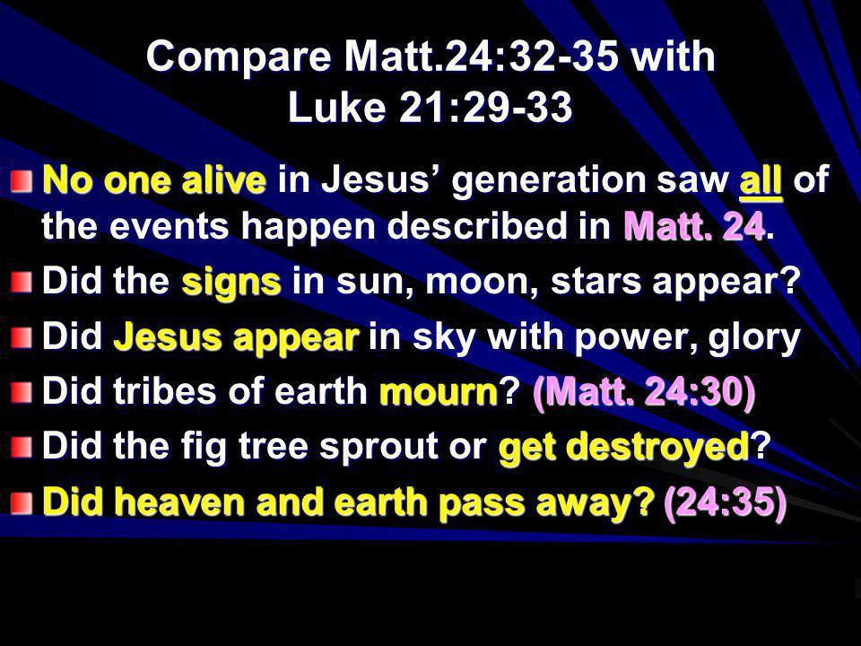 Compare Matt.24:32-35 with Luke 21:29-33 No one alive in Jesus generation saw all of the events happen described in Matt. 24. Did the signs in sun, mo