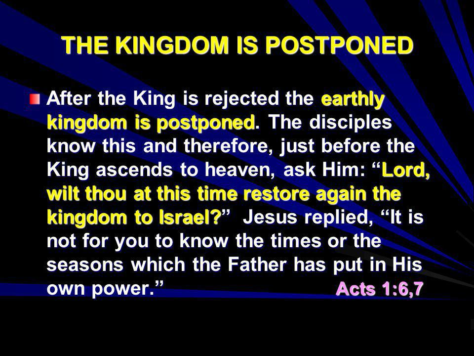 THE KINGDOM IS POSTPONED After the King is rejected the earthly kingdom is postponed. The disciples know this and therefore, just before the King asce