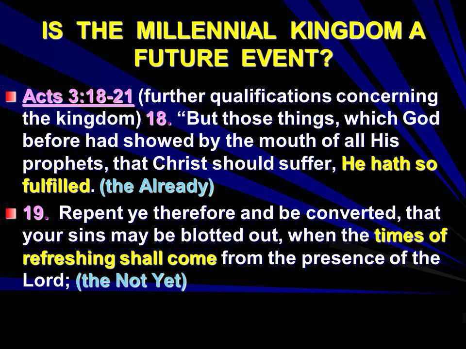 IS THE MILLENNIAL KINGDOM A FUTURE EVENT? Acts 3:18-21 (further qualifications concerning the kingdom) 18. But those things, which God before had show
