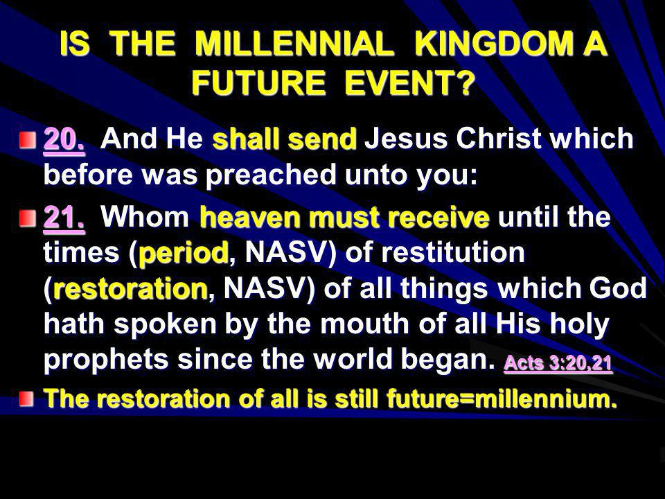 IS THE MILLENNIAL KINGDOM A FUTURE EVENT? 20. And He shall send Jesus Christ which before was preached unto you: 21. Whom heaven must receive until th