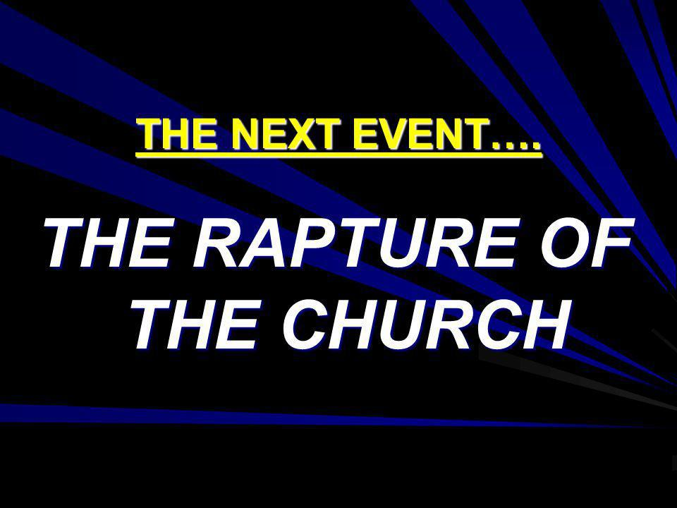 THE NEXT EVENT…. THE RAPTURE OF THE CHURCH