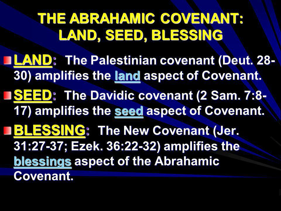 THE ABRAHAMIC COVENANT: LAND, SEED, BLESSING LAND: The Palestinian covenant (Deut. 28- 30) amplifies the land aspect of Covenant. SEED: The Davidic co