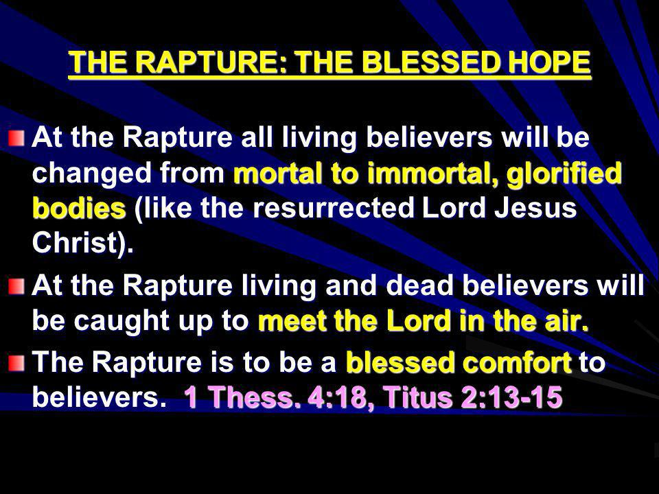 THE RAPTURE: THE BLESSED HOPE At the Rapture all living believers will be changed from mortal to immortal, glorified bodies (like the resurrected Lord