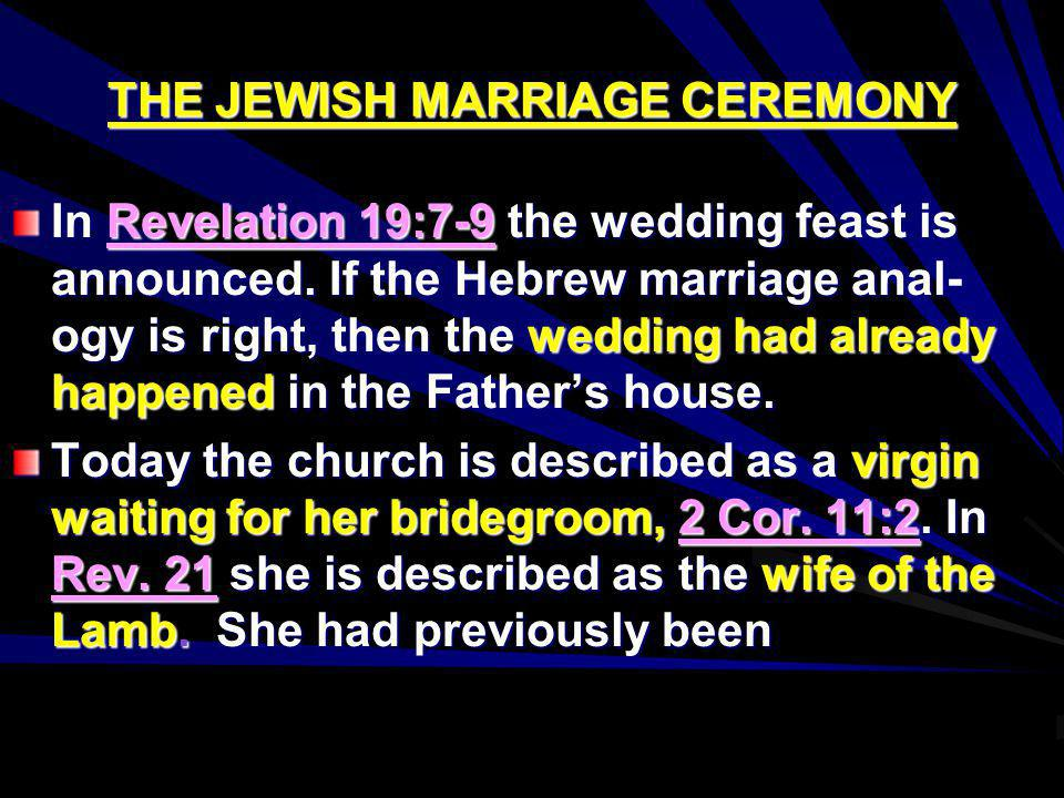 THE JEWISH MARRIAGE CEREMONY In Revelation 19:7-9 the wedding feast is announced. If the Hebrew marriage anal- ogy is right, then the wedding had alre