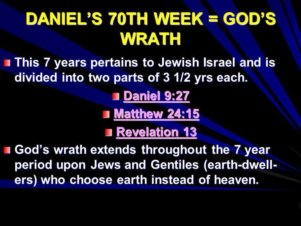 DANIELS 70TH WEEK = GODS WRATH This 7 years pertains to Jewish Israel and is divided into two parts of 3 1/2 yrs each. Daniel 9:27 Matthew 24:15 Revel