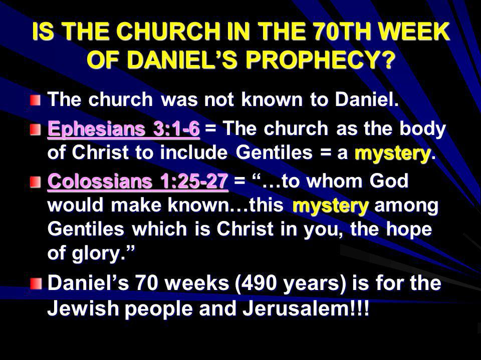 IS THE CHURCH IN THE 70TH WEEK OF DANIELS PROPHECY? The church was not known to Daniel. Ephesians 3:1-6 = The church as the body of Christ to include