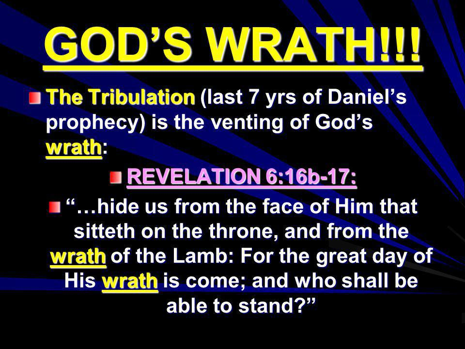 GODS WRATH!!! The Tribulation (last 7 yrs of Daniels prophecy) is the venting of Gods wrath: REVELATION 6:16b-17: …hide us from the face of Him that s