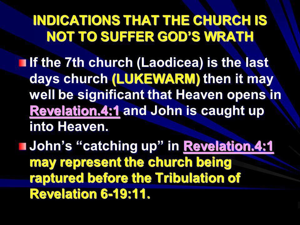 INDICATIONS THAT THE CHURCH IS NOT TO SUFFER GODS WRATH If the 7th church (Laodicea) is the last days church (LUKEWARM) then it may well be significan