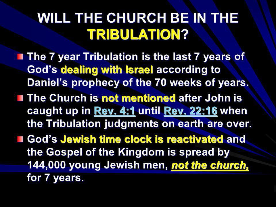 WILL THE CHURCH BE IN THE TRIBULATION? The 7 year Tribulation is the last 7 years of Gods dealing with Israel according to Daniels prophecy of the 70