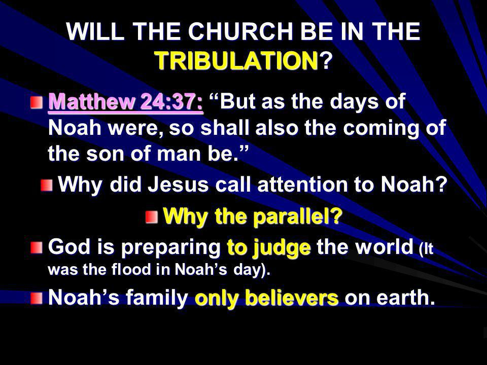 WILL THE CHURCH BE IN THE TRIBULATION? Matthew 24:37: But as the days of Noah were, so shall also the coming of the son of man be. Why did Jesus call