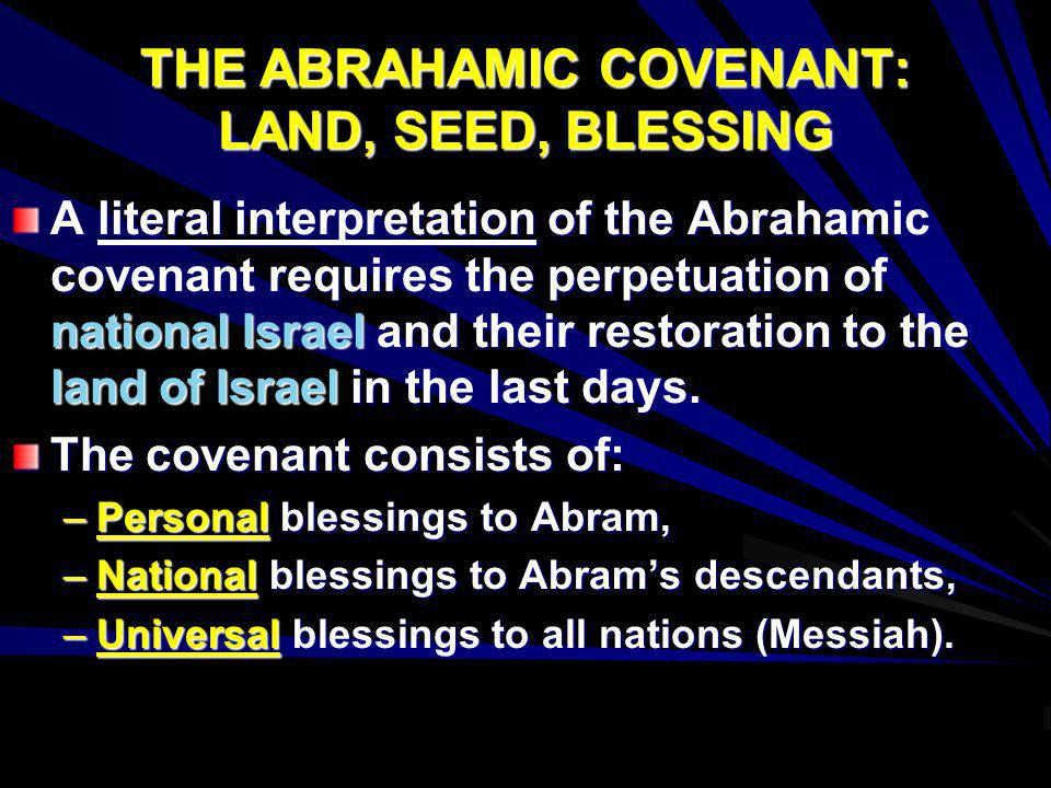 THE ABRAHAMIC COVENANT: LAND, SEED, BLESSING A literal interpretation of the Abrahamic covenant requires the perpetuation of national Israel and their