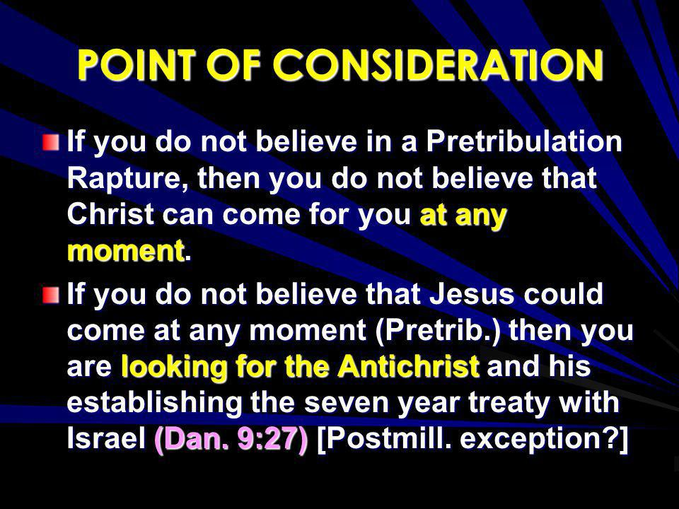 POINT OF CONSIDERATION If you do not believe in a Pretribulation Rapture, then you do not believe that Christ can come for you at any moment. If you d