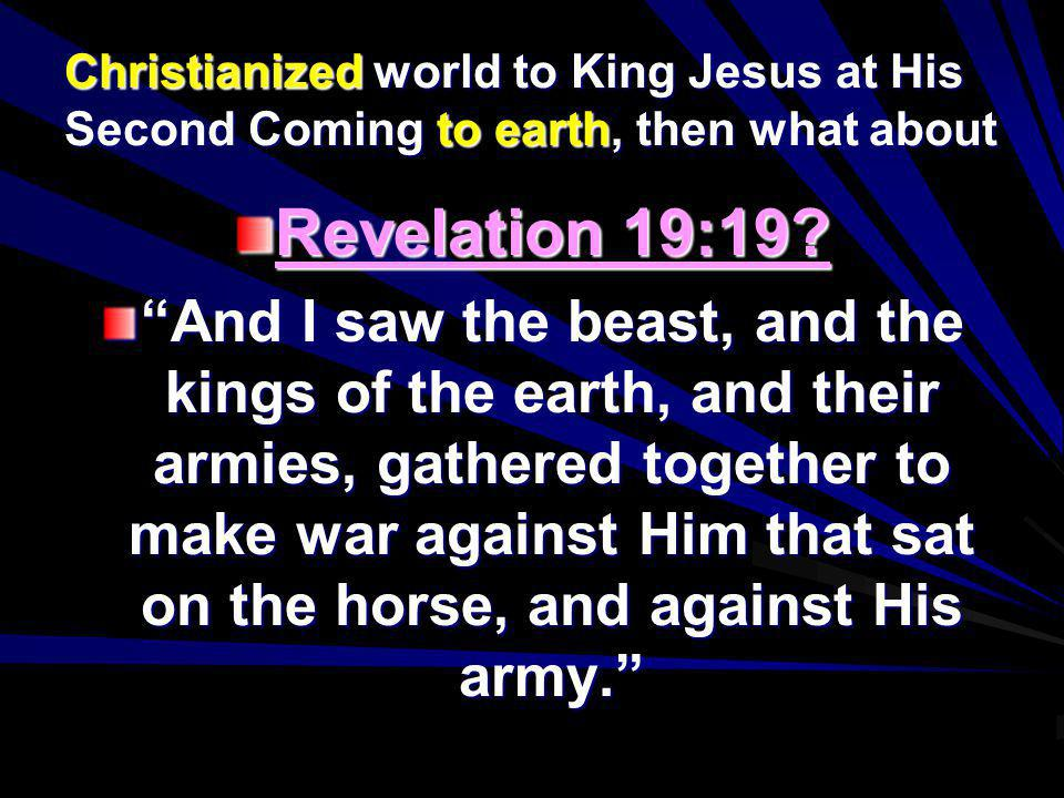 Christianized world to King Jesus at His Second Coming to earth, then what about Revelation 19:19? And I saw the beast, and the kings of the earth, an