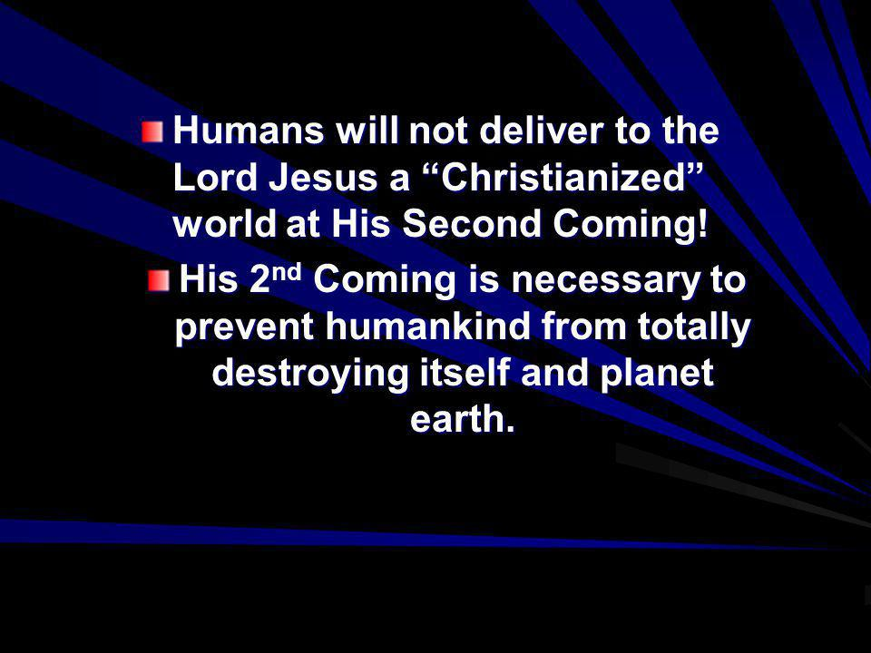 Humans will not deliver to the Lord Jesus a Christianized world at His Second Coming! His 2 nd Coming is necessary to prevent humankind from totally d