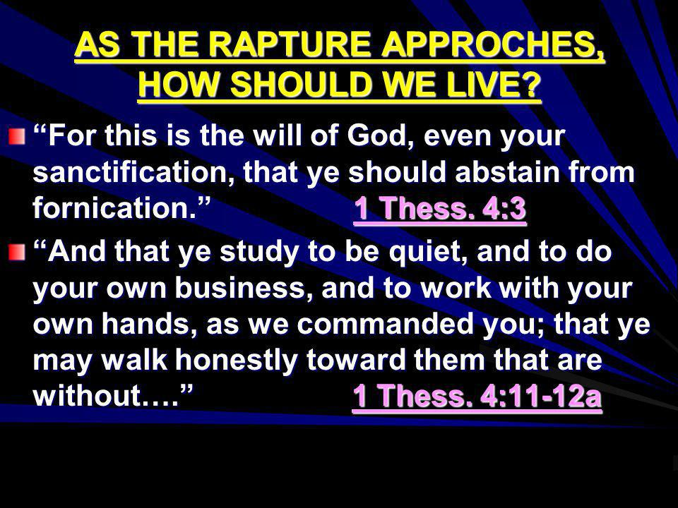 AS THE RAPTURE APPROCHES, HOW SHOULD WE LIVE? For this is the will of God, even your sanctification, that ye should abstain from fornication. 1 Thess.