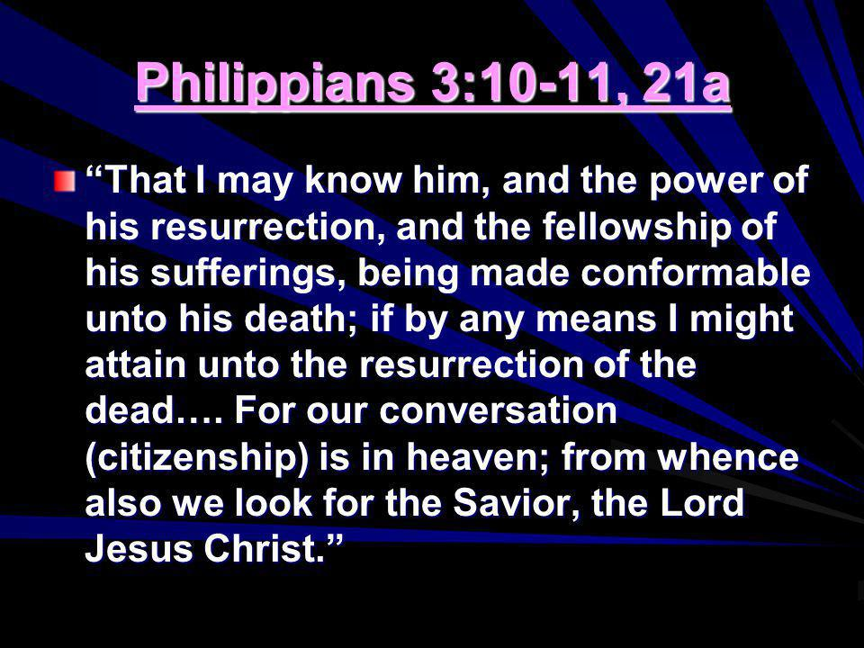 Philippians 3:10-11, 21a That I may know him, and the power of his resurrection, and the fellowship of his sufferings, being made conformable unto his