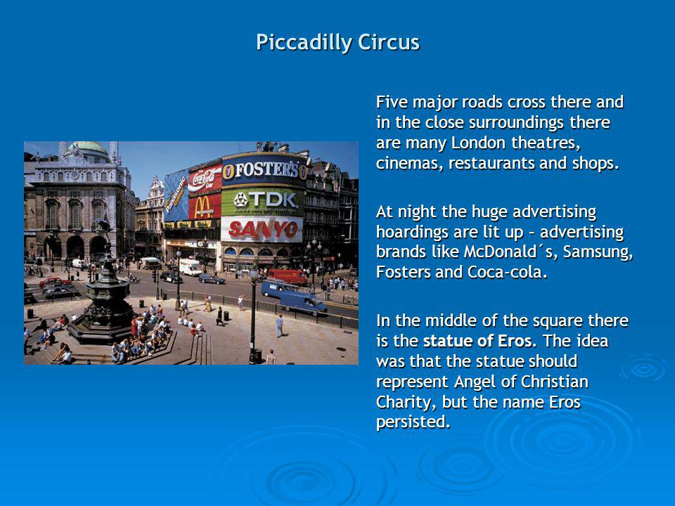 Piccadilly Circus Five major roads cross there and in the close surroundings there are many London theatres, cinemas, restaurants and shops.
