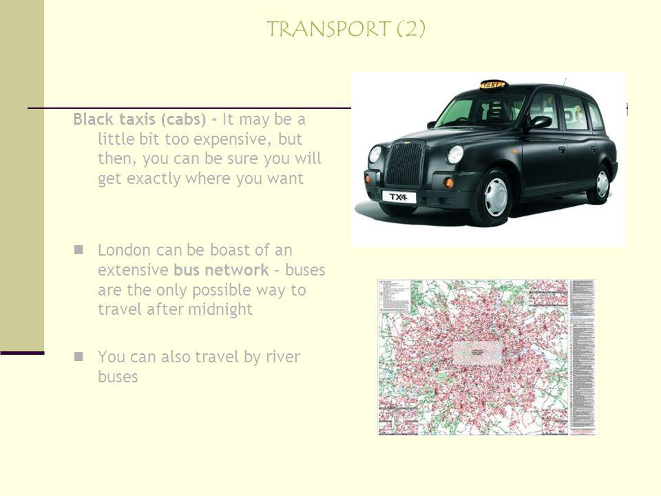 TRANSPORT (2) Black taxis (cabs) - It may be a little bit too expensive, but then, you can be sure you will get exactly where you want London can be boast of an extensive bus network – buses are the only possible way to travel after midnight You can also travel by river buses