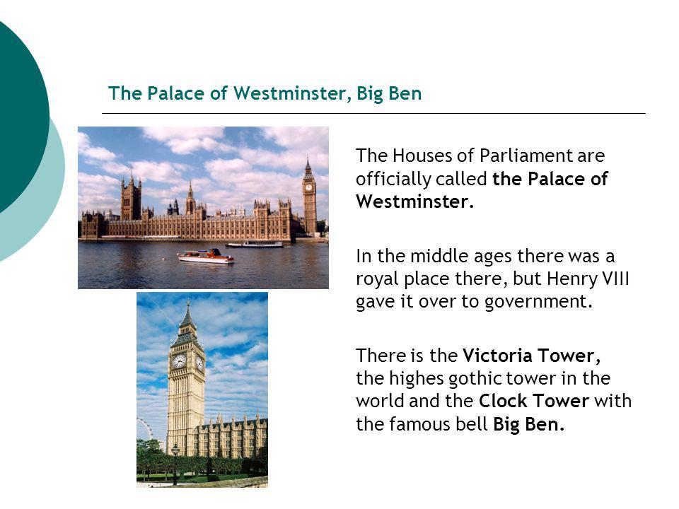 The Palace of Westminster, Big Ben The Houses of Parliament are officially called the Palace of Westminster.