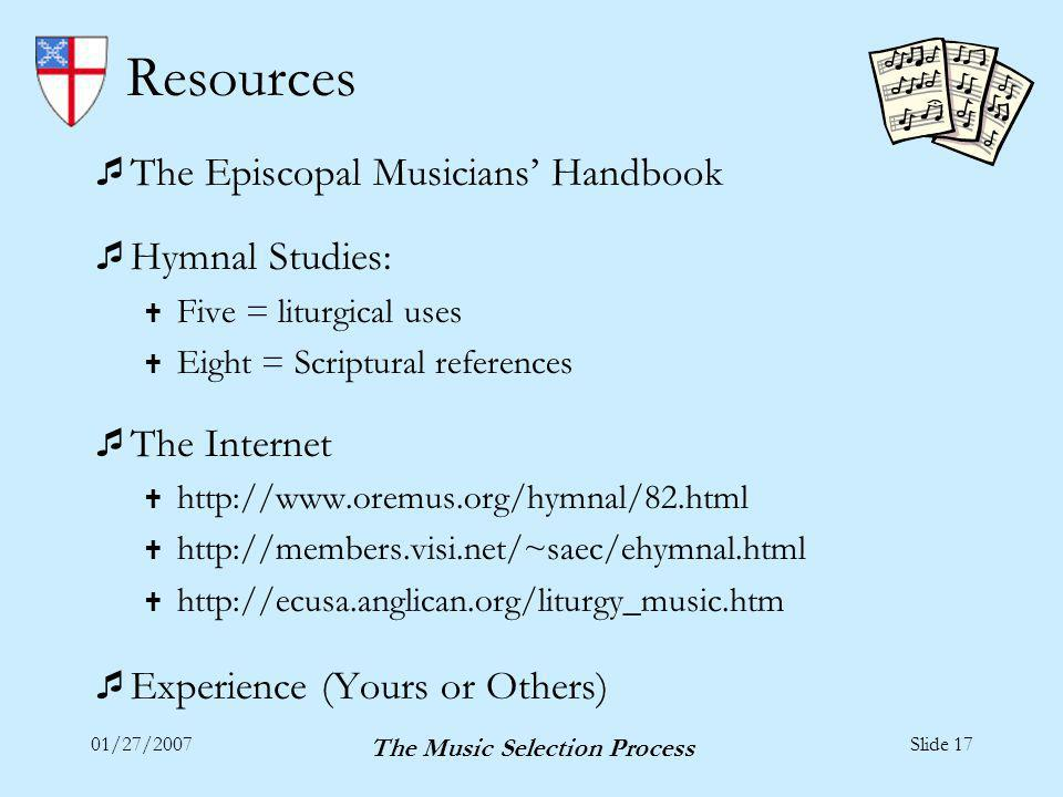 01/27/2007 The Music Selection Process Slide 17 Resources The Episcopal Musicians Handbook Hymnal Studies: Five = liturgical uses Eight = Scriptural references The Internet http://www.oremus.org/hymnal/82.html http://members.visi.net/~saec/ehymnal.html http://ecusa.anglican.org/liturgy_music.htm Experience (Yours or Others)