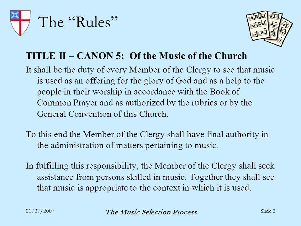 01/27/2007 The Music Selection Process Slide 3 The Rules TITLE II – CANON 5: Of the Music of the Church It shall be the duty of every Member of the Clergy to see that music is used as an offering for the glory of God and as a help to the people in their worship in accordance with the Book of Common Prayer and as authorized by the rubrics or by the General Convention of this Church.