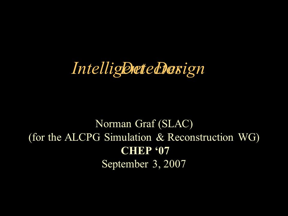 Intelligent Norman Graf (SLAC) (for the ALCPG Simulation & Reconstruction WG) CHEP 07 September 3, 2007 DesignDetector