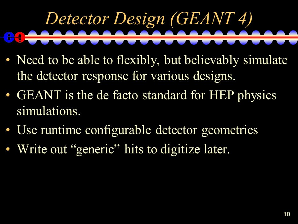 10 Detector Design (GEANT 4) Need to be able to flexibly, but believably simulate the detector response for various designs.