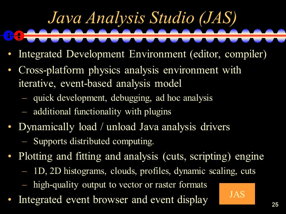 25 Java Analysis Studio (JAS) Integrated Development Environment (editor, compiler) Cross-platform physics analysis environment with iterative, event-based analysis model – quick development, debugging, ad hoc analysis – additional functionality with plugins Dynamically load / unload Java analysis drivers – Supports distributed computing.