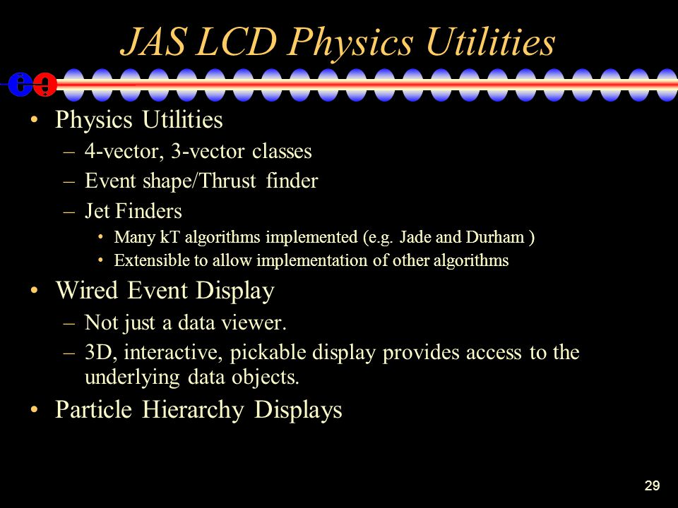 29 JAS LCD Physics Utilities Physics Utilities –4-vector, 3-vector classes –Event shape/Thrust finder –Jet Finders Many kT algorithms implemented (e.g.