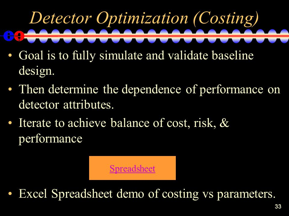 33 Detector Optimization (Costing) Goal is to fully simulate and validate baseline design.
