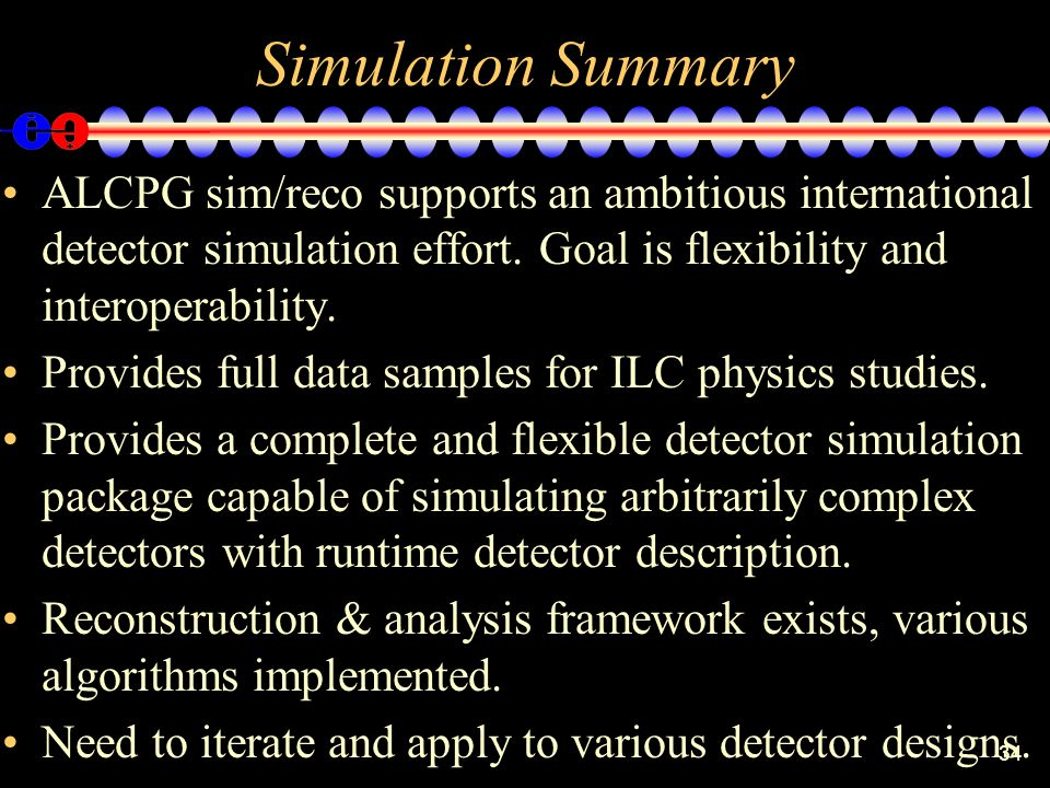 34 Simulation Summary ALCPG sim/reco supports an ambitious international detector simulation effort.
