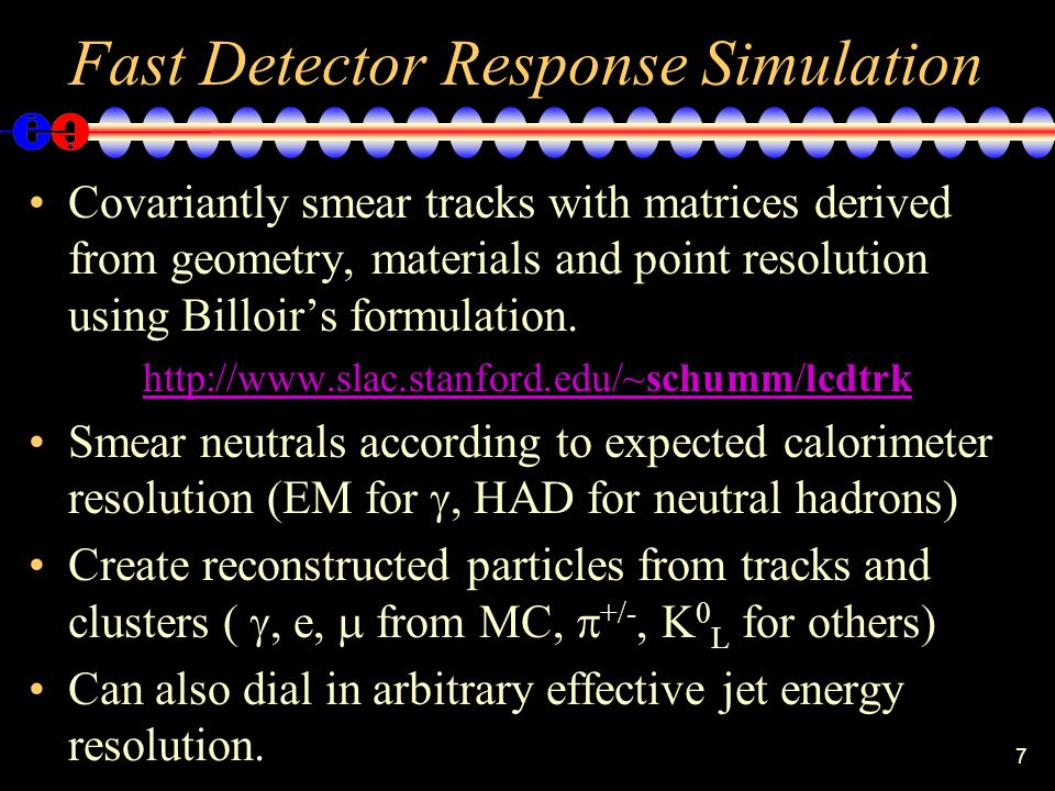 7 Fast Detector Response Simulation Covariantly smear tracks with matrices derived from geometry, materials and point resolution using Billoirs formulation.