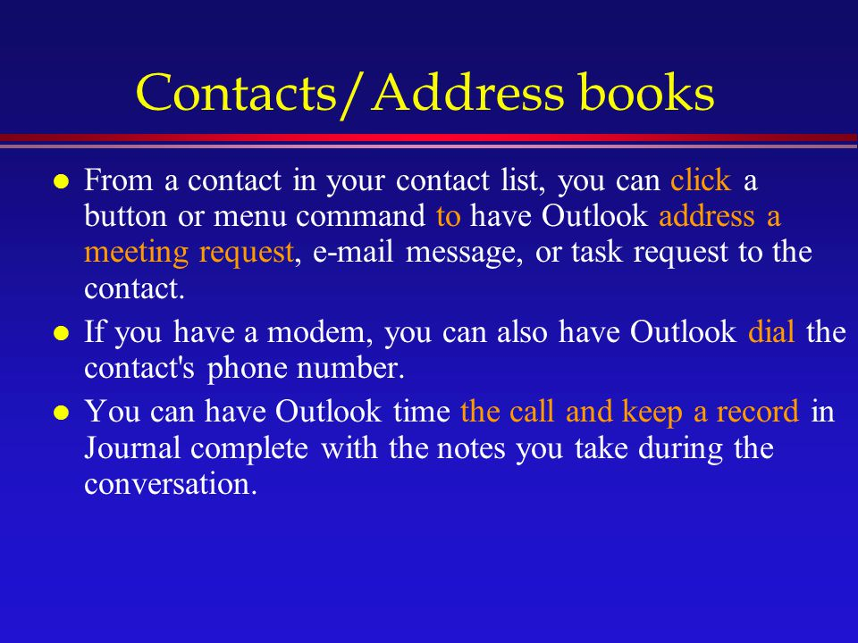 Contacts/Address books l From a contact in your contact list, you can click a button or menu command to have Outlook address a meeting request, e-mail message, or task request to the contact.