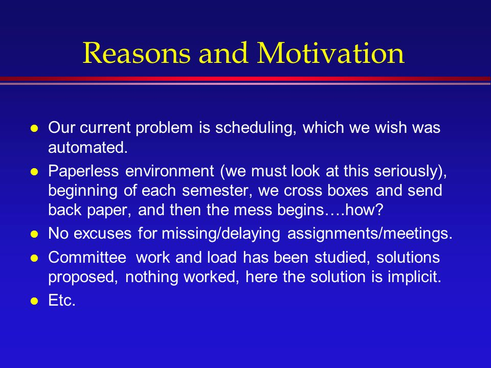 Reasons and Motivation l Our current problem is scheduling, which we wish was automated.