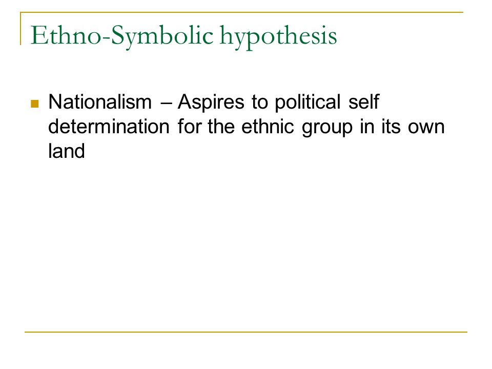 Ethno-Symbolic hypothesis Nationalism – Aspires to political self determination for the ethnic group in its own land