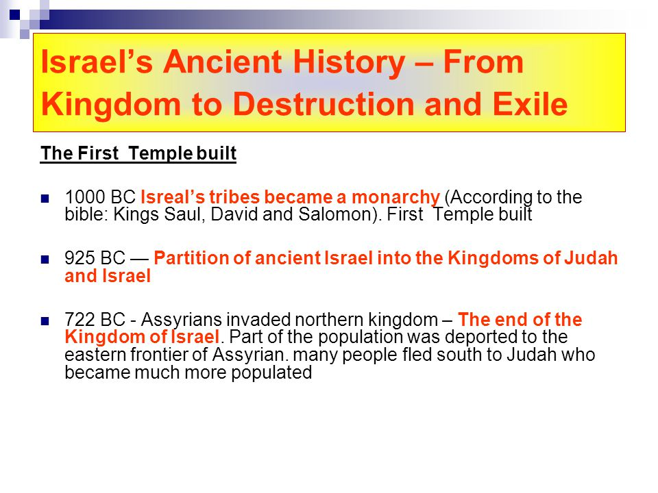 Israels Ancient History – From Kingdom to Destruction and Exile The First Temple built 1000 BC Isreals tribes became a monarchy (According to the bible: Kings Saul, David and Salomon).
